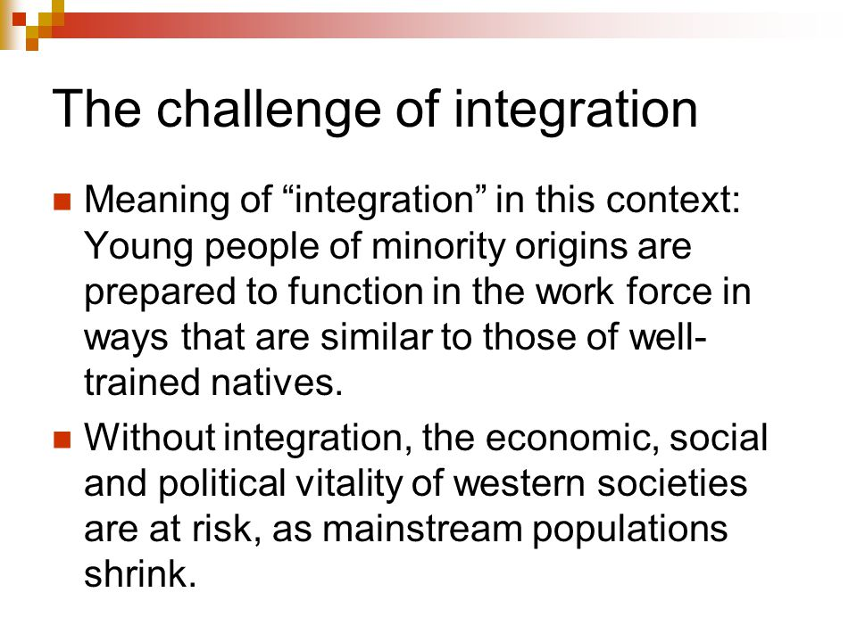 "The challenge of integration Meaning of ""integration"" in this context: Young people of minority origins are prepared to function in the work force in"