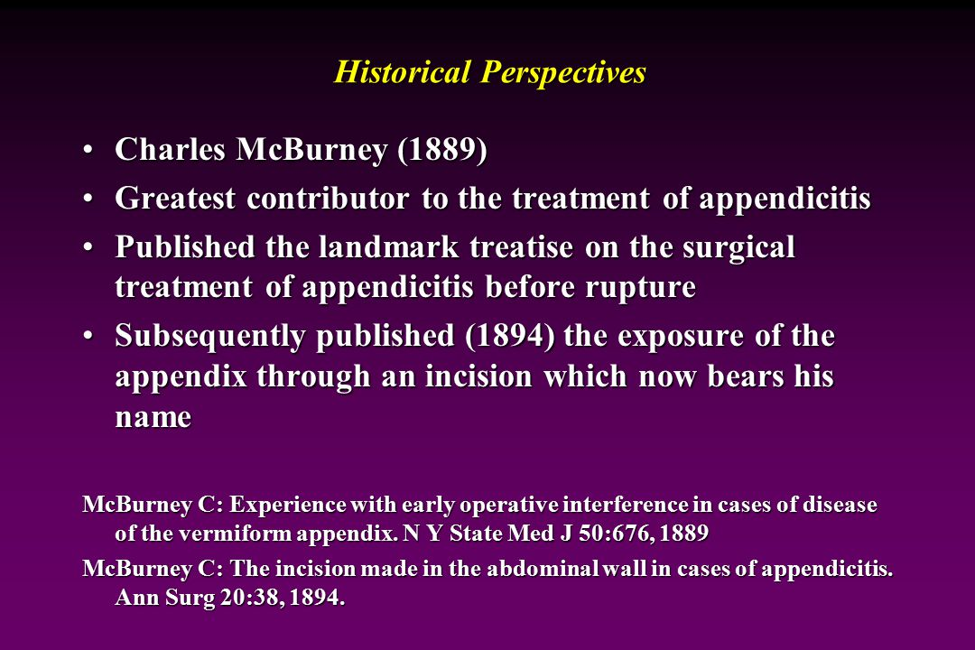 Historical Perspectives Reginald Fitz (Harvard, 1886)Reginald Fitz (Harvard, 1886) Presented Perforative Inflammation of the Vermiform Appendix with Special Reference to Its Early Diagnosis and Treatment to the Association of American PhysiciansPresented Perforative Inflammation of the Vermiform Appendix with Special Reference to Its Early Diagnosis and Treatment to the Association of American Physicians Conclusively demonstrated that perityphlitis began with inflammation of the appendixConclusively demonstrated that perityphlitis began with inflammation of the appendix Suggested immediate surgical intervention (3 days or less) for, or to prevent, spreading peritonitisSuggested immediate surgical intervention (3 days or less) for, or to prevent, spreading peritonitis Fitz RH: Perforating inflammation of the vermiform appendix: With special reference to its early diagnosis and treatment.