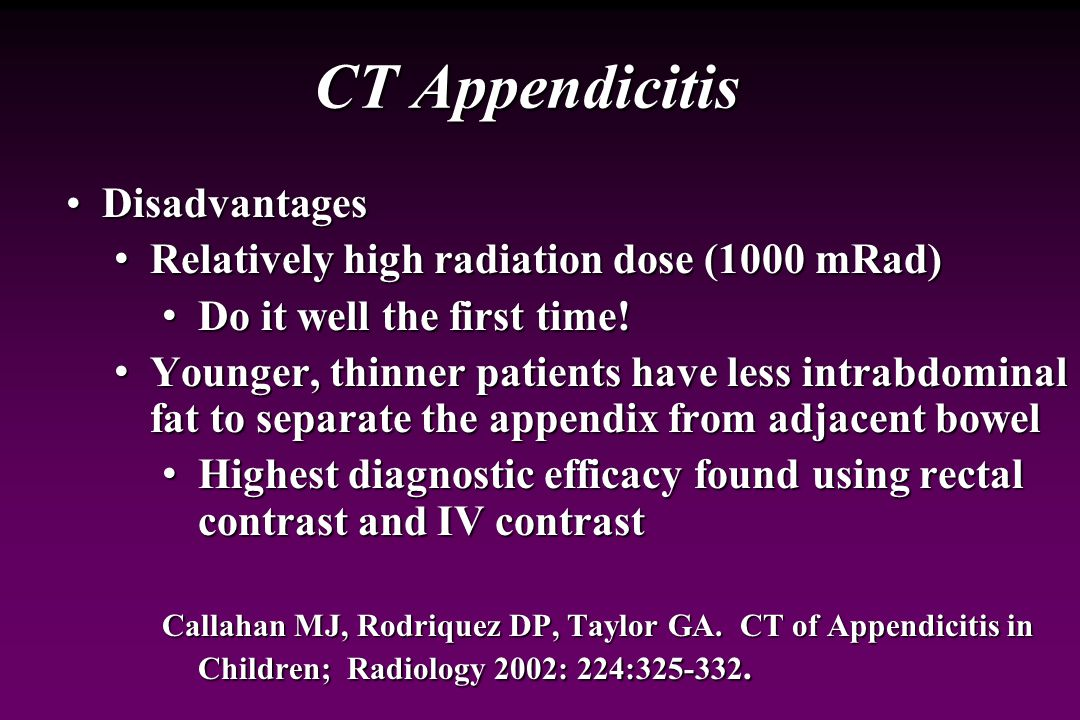 CT Appendicitis AdvantagesAdvantages Highly sensitive and specific modality for diagnosis of acute appendicitis Highly sensitive and specific modality for diagnosis of acute appendicitis Reported sensitivity 87%-100% Reported sensitivity 87%-100% Reported specificity 89%-98% Reported specificity 89%-98% Reduced operator dependence Reduced operator dependence Superior contrast sensitivity (air, fat, fluid, bone) Superior contrast sensitivity (air, fat, fluid, bone) High anatomic detail High anatomic detail More useful than US for complicated appendicitis More useful than US for complicated appendicitis