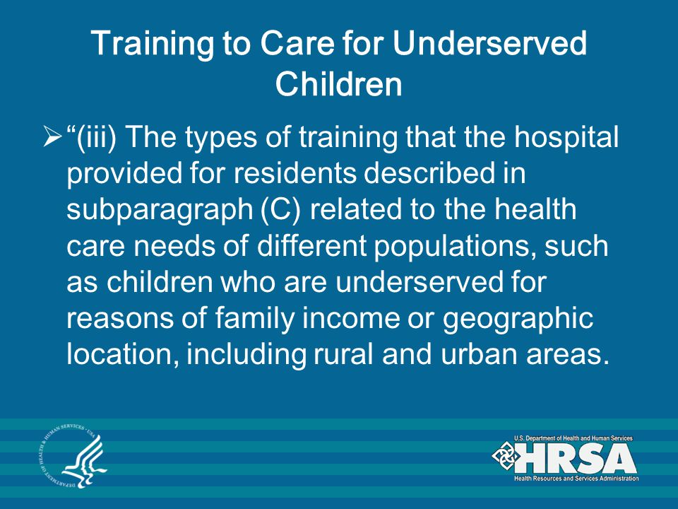 Training to Care for Underserved Children  (iii) The types of training that the hospital provided for residents described in subparagraph (C) related to the health care needs of different populations, such as children who are underserved for reasons of family income or geographic location, including rural and urban areas.