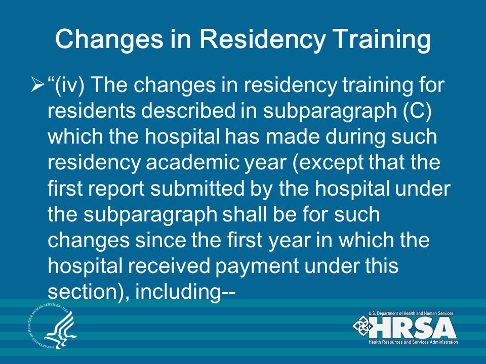 Changes in Residency Training  (iv) The changes in residency training for residents described in subparagraph (C) which the hospital has made during such residency academic year (except that the first report submitted by the hospital under the subparagraph shall be for such changes since the first year in which the hospital received payment under this section), including--