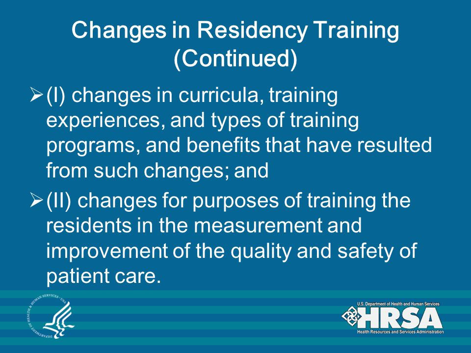 Changes in Residency Training (Continued)  (I) changes in curricula, training experiences, and types of training programs, and benefits that have resulted from such changes; and  (II) changes for purposes of training the residents in the measurement and improvement of the quality and safety of patient care.