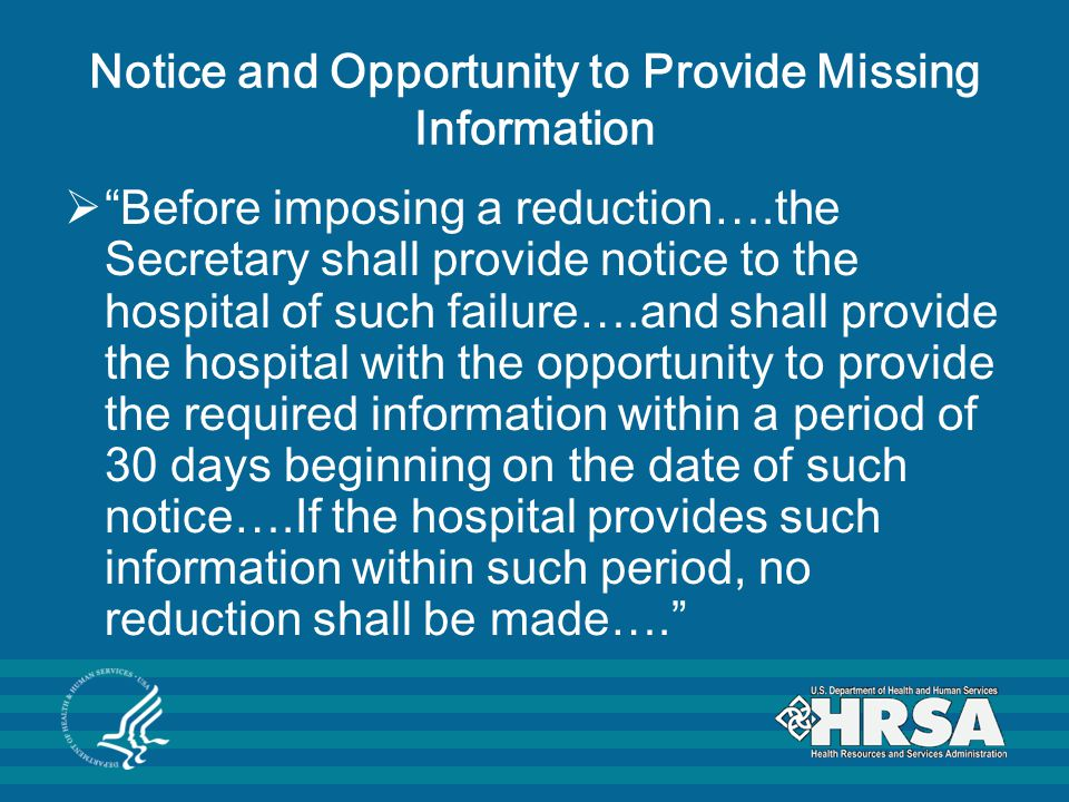 Notice and Opportunity to Provide Missing Information  Before imposing a reduction….the Secretary shall provide notice to the hospital of such failure….and shall provide the hospital with the opportunity to provide the required information within a period of 30 days beginning on the date of such notice….If the hospital provides such information within such period, no reduction shall be made….