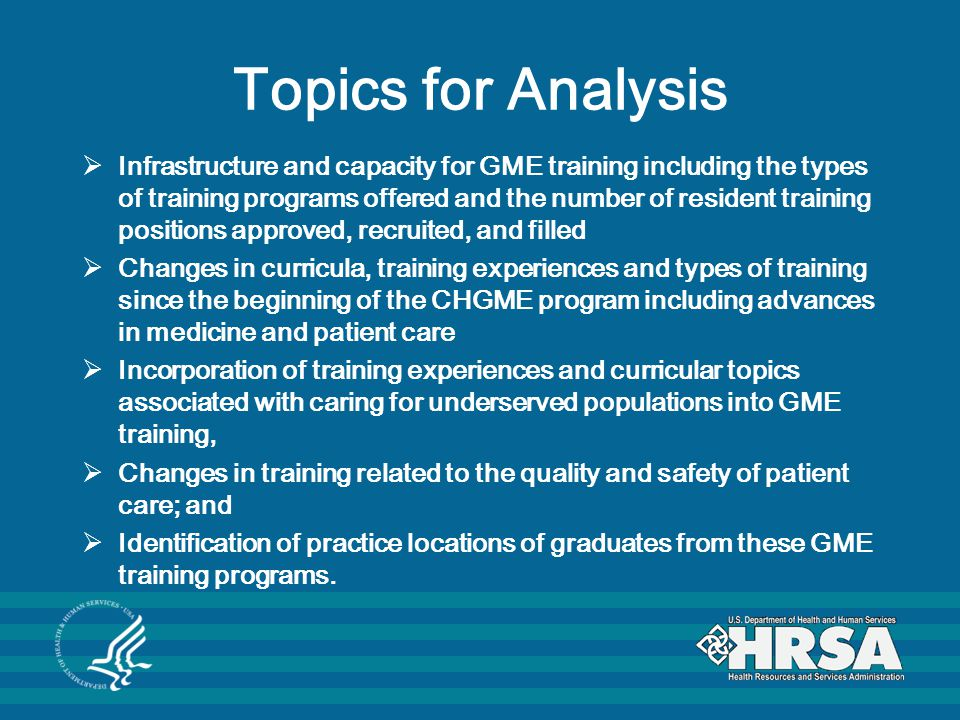 Topics for Analysis  Infrastructure and capacity for GME training including the types of training programs offered and the number of resident training positions approved, recruited, and filled  Changes in curricula, training experiences and types of training since the beginning of the CHGME program including advances in medicine and patient care  Incorporation of training experiences and curricular topics associated with caring for underserved populations into GME training,  Changes in training related to the quality and safety of patient care; and  Identification of practice locations of graduates from these GME training programs.
