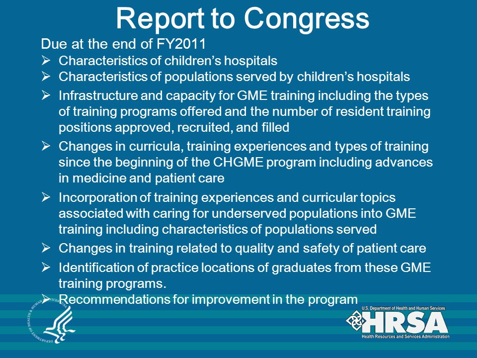 Report to Congress Due at the end of FY2011  Characteristics of children's hospitals  Characteristics of populations served by children's hospitals  Infrastructure and capacity for GME training including the types of training programs offered and the number of resident training positions approved, recruited, and filled  Changes in curricula, training experiences and types of training since the beginning of the CHGME program including advances in medicine and patient care  Incorporation of training experiences and curricular topics associated with caring for underserved populations into GME training including characteristics of populations served  Changes in training related to quality and safety of patient care  Identification of practice locations of graduates from these GME training programs.