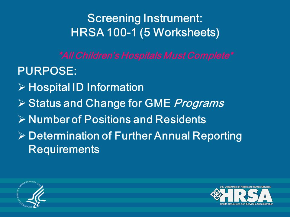 Screening Instrument: HRSA 100-1 (5 Worksheets) *All Children's Hospitals Must Complete* PURPOSE:  Hospital ID Information  Status and Change for GME Programs  Number of Positions and Residents  Determination of Further Annual Reporting Requirements