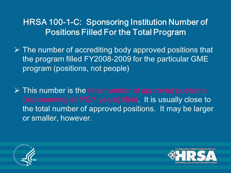 HRSA 100-1-C: Sponsoring Institution Number of Positions Filled For the Total Program  The number of accrediting body approved positions that the program filled FY2008-2009 for the particular GME program (positions, not people)  This number is the total number of approved positions (representing all PGY years) filled.