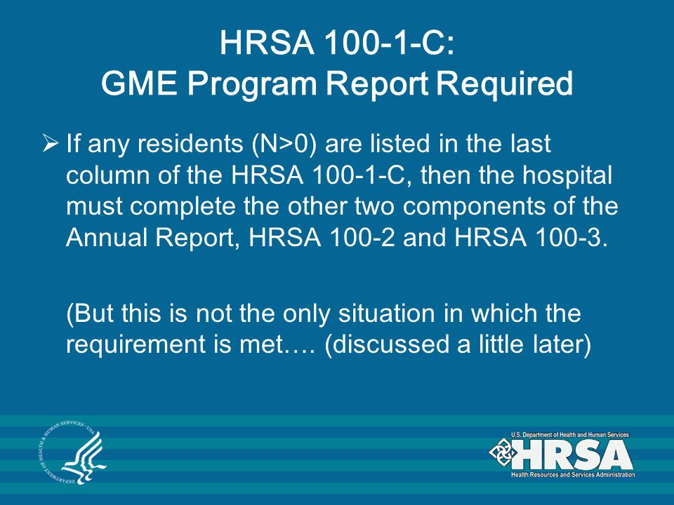HRSA 100-1-C: GME Program Report Required  If any residents (N>0) are listed in the last column of the HRSA 100-1-C, then the hospital must complete the other two components of the Annual Report, HRSA 100-2 and HRSA 100-3.