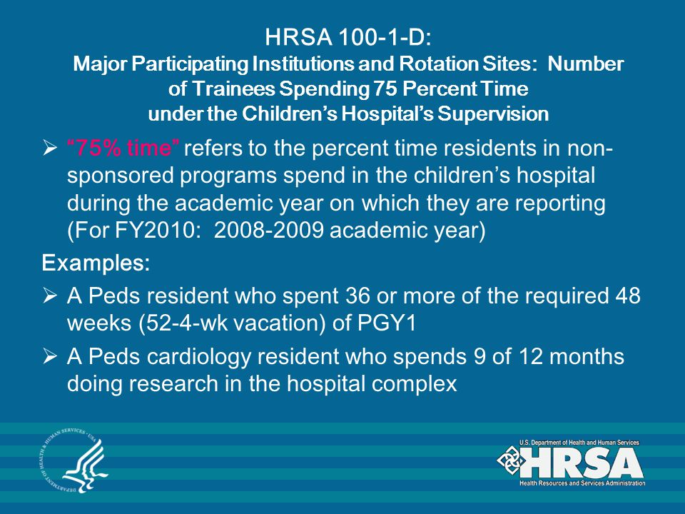 HRSA 100-1-D: Major Participating Institutions and Rotation Sites: Number of Trainees Spending 75 Percent Time under the Children's Hospital's Supervision  75% time refers to the percent time residents in non- sponsored programs spend in the children's hospital during the academic year on which they are reporting (For FY2010: 2008-2009 academic year) Examples:  A Peds resident who spent 36 or more of the required 48 weeks (52-4-wk vacation) of PGY1  A Peds cardiology resident who spends 9 of 12 months doing research in the hospital complex