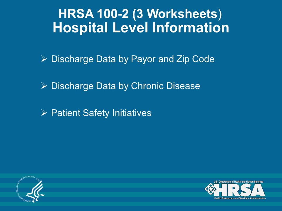 Hospital Level Information  Discharge Data by Payor and Zip Code  Discharge Data by Chronic Disease  Patient Safety Initiatives HRSA 100-2 (3 Worksheets)