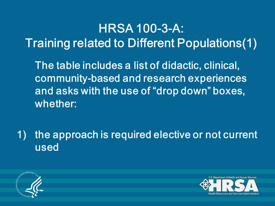 HRSA 100-3-A: Training related to Different Populations(1) The table includes a list of didactic, clinical, community-based and research experiences and asks with the use of drop down boxes, whether: 1)the approach is required elective or not current used