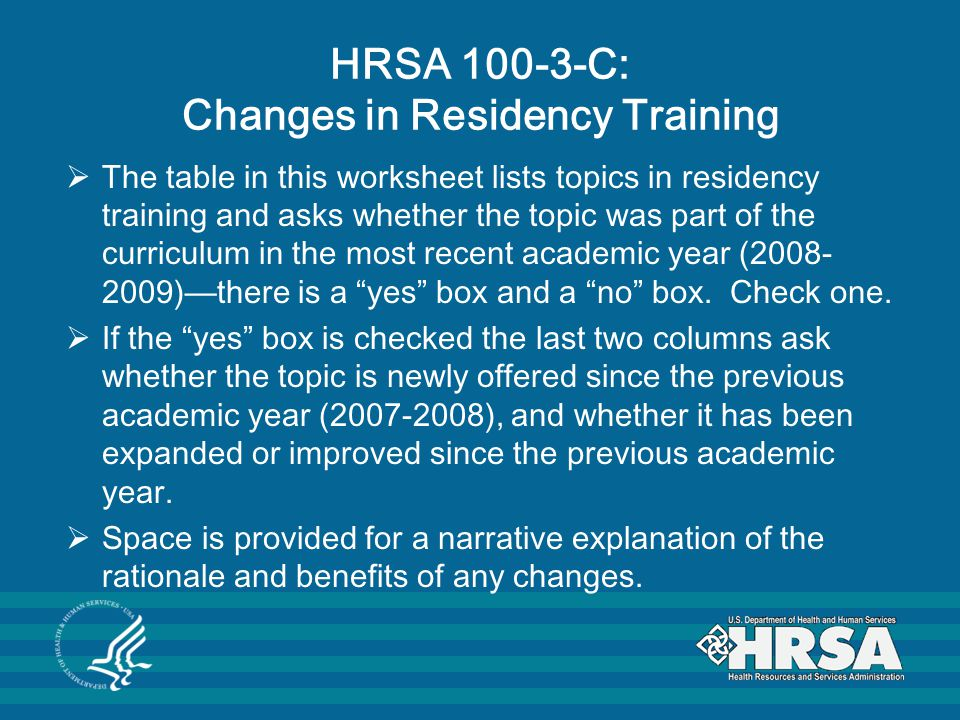 HRSA 100-3-C: Changes in Residency Training  The table in this worksheet lists topics in residency training and asks whether the topic was part of the curriculum in the most recent academic year (2008- 2009)—there is a yes box and a no box.