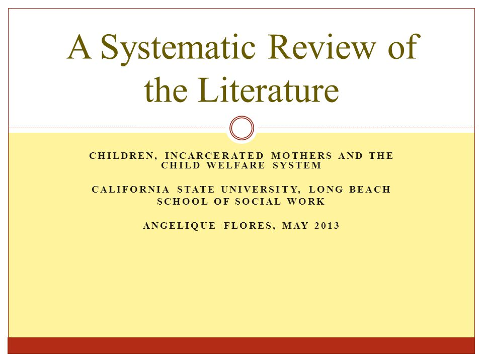 CHILDREN, INCARCERATED MOTHERS AND THE CHILD WELFARE SYSTEM CALIFORNIA STATE UNIVERSITY, LONG BEACH SCHOOL OF SOCIAL WORK ANGELIQUE FLORES, MAY 2013 A