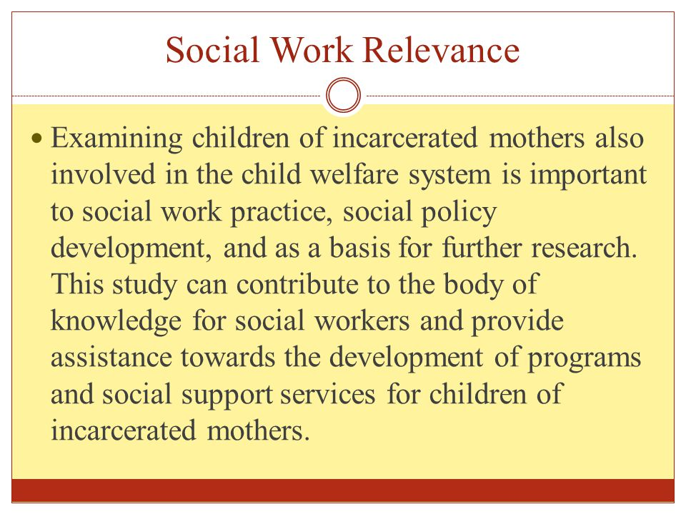 Social Work Relevance Examining children of incarcerated mothers also involved in the child welfare system is important to social work practice, socia