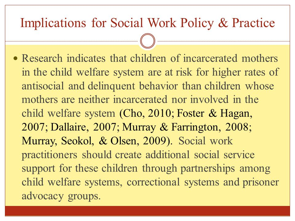 Implications for Social Work Policy & Practice Research indicates that children of incarcerated mothers in the child welfare system are at risk for hi