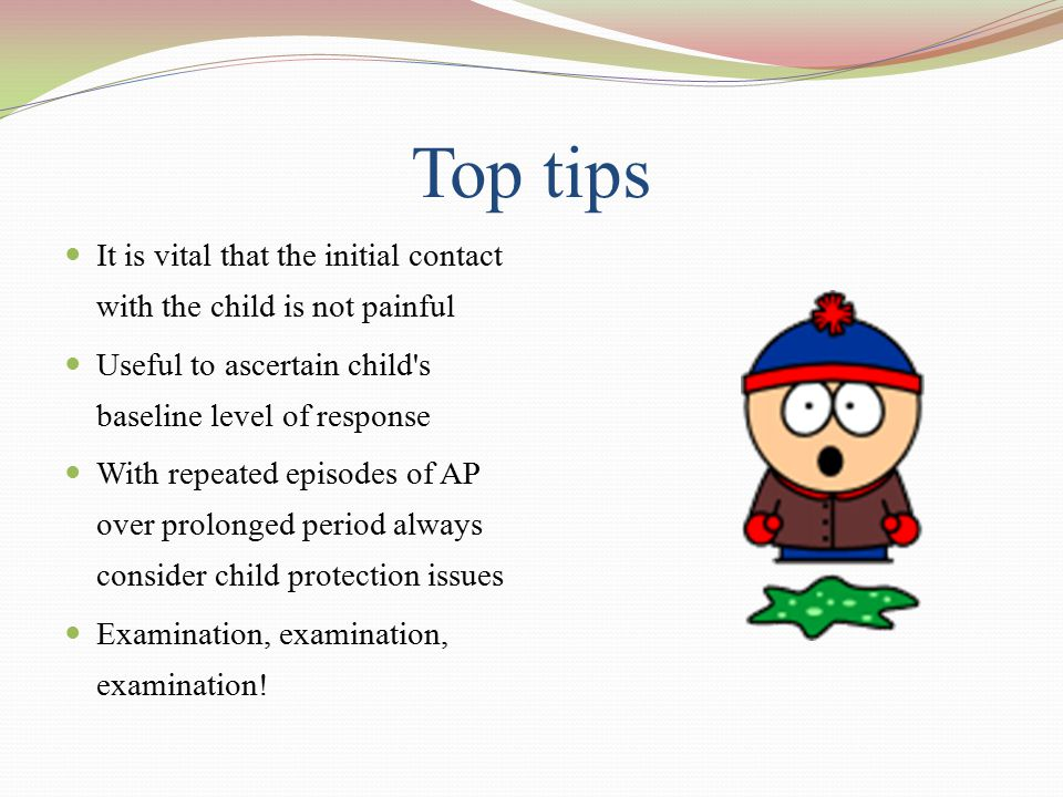 Top tips It is vital that the initial contact with the child is not painful Useful to ascertain child's baseline level of response With repeated episo