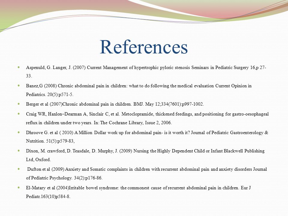 References Aspenuld, G. Langer, J. (2007) Current Management of hypertrophic pyloric stenosis Seminars in Pediatric Surgery 16,p 27- 33. Banez,G (2008