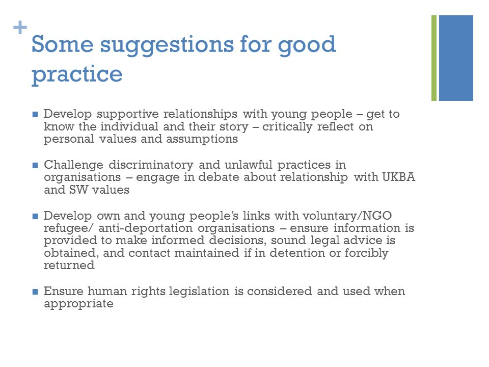 + Some suggestions for good practice Develop supportive relationships with young people – get to know the individual and their story – critically reflect on personal values and assumptions Challenge discriminatory and unlawful practices in organisations – engage in debate about relationship with UKBA and SW values Develop own and young people's links with voluntary/NGO refugee/ anti-deportation organisations – ensure information is provided to make informed decisions, sound legal advice is obtained, and contact maintained if in detention or forcibly returned Ensure human rights legislation is considered and used when appropriate