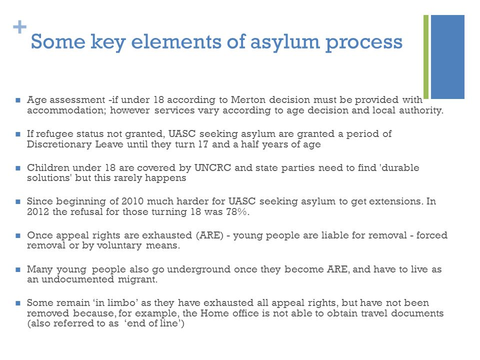 + Some key elements of asylum process Age assessment -if under 18 according to Merton decision must be provided with accommodation; however services vary according to age decision and local authority.