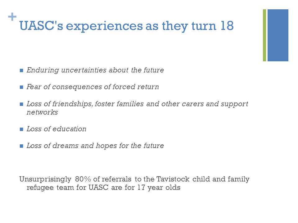 + UASC s experiences as they turn 18 Enduring uncertainties about the future Fear of consequences of forced return Loss of friendships, foster families and other carers and support networks Loss of education Loss of dreams and hopes for the future Unsurprisingly 80% of referrals to the Tavistock child and family refugee team for UASC are for 17 year olds