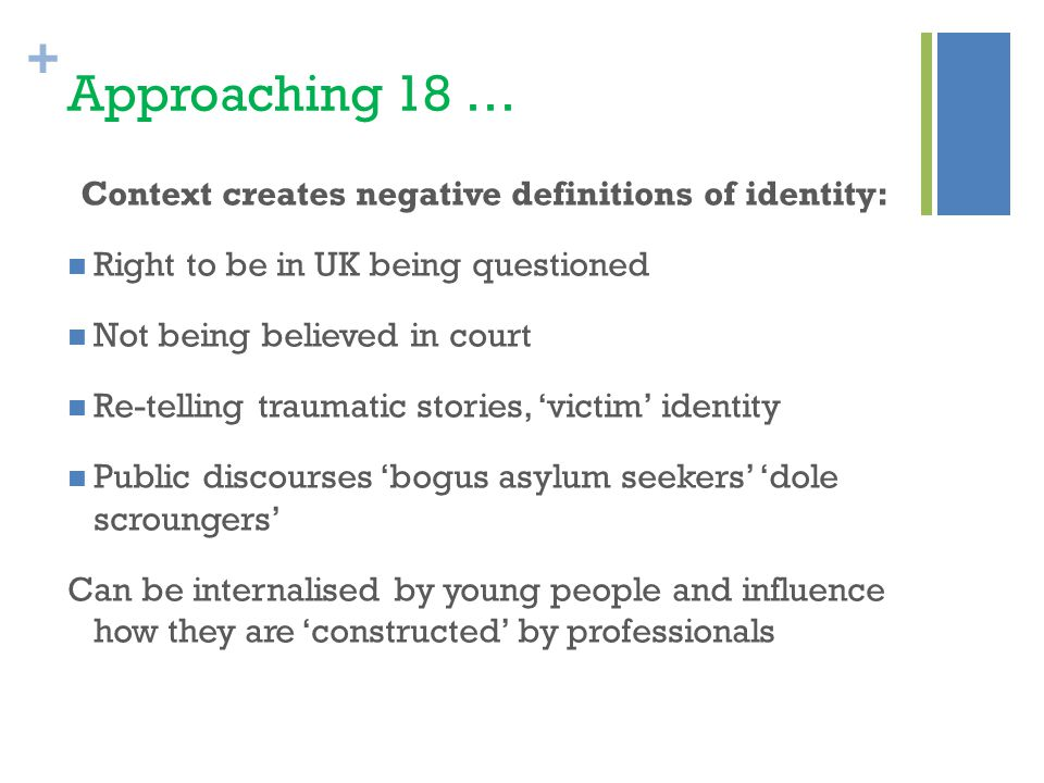 + Approaching 18 … Context creates negative definitions of identity: Right to be in UK being questioned Not being believed in court Re-telling traumatic stories, 'victim' identity Public discourses 'bogus asylum seekers' 'dole scroungers' Can be internalised by young people and influence how they are 'constructed' by professionals