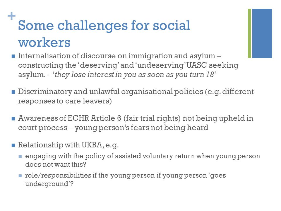 + Some challenges for social workers Internalisation of discourse on immigration and asylum – constructing the 'deserving' and 'undeserving' UASC seeking asylum.