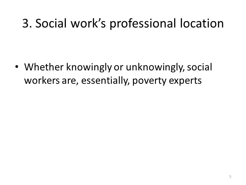 3. Social work's professional location Whether knowingly or unknowingly, social workers are, essentially, poverty experts 5