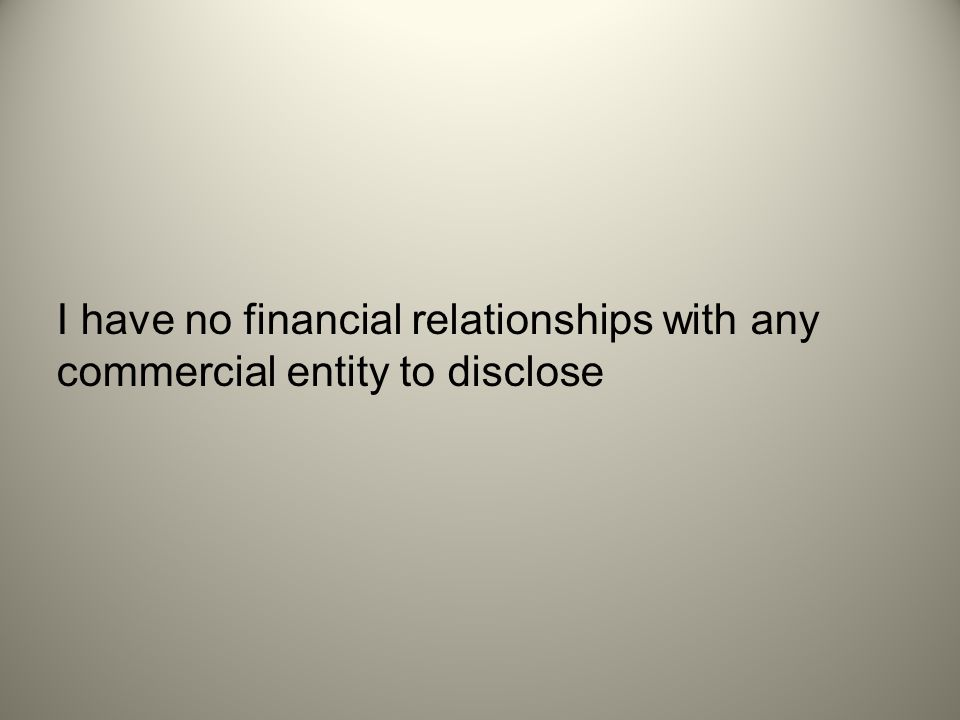 I have no financial relationships with any commercial entity to disclose
