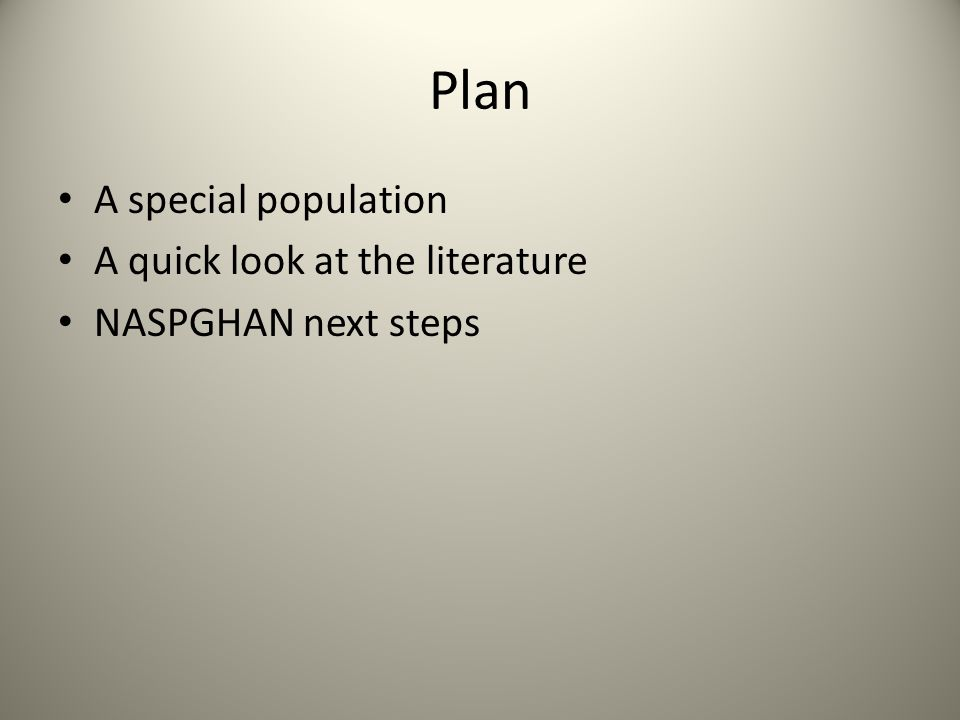 Plan A special population A quick look at the literature NASPGHAN next steps