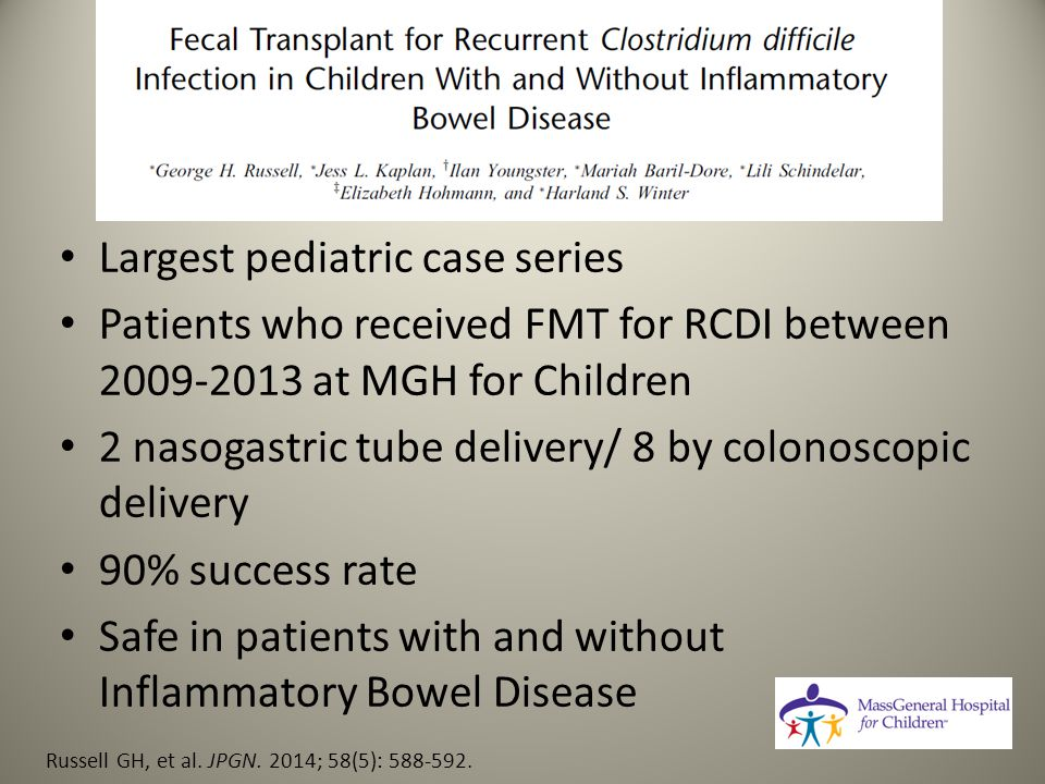 Largest pediatric case series Patients who received FMT for RCDI between 2009-2013 at MGH for Children 2 nasogastric tube delivery/ 8 by colonoscopic