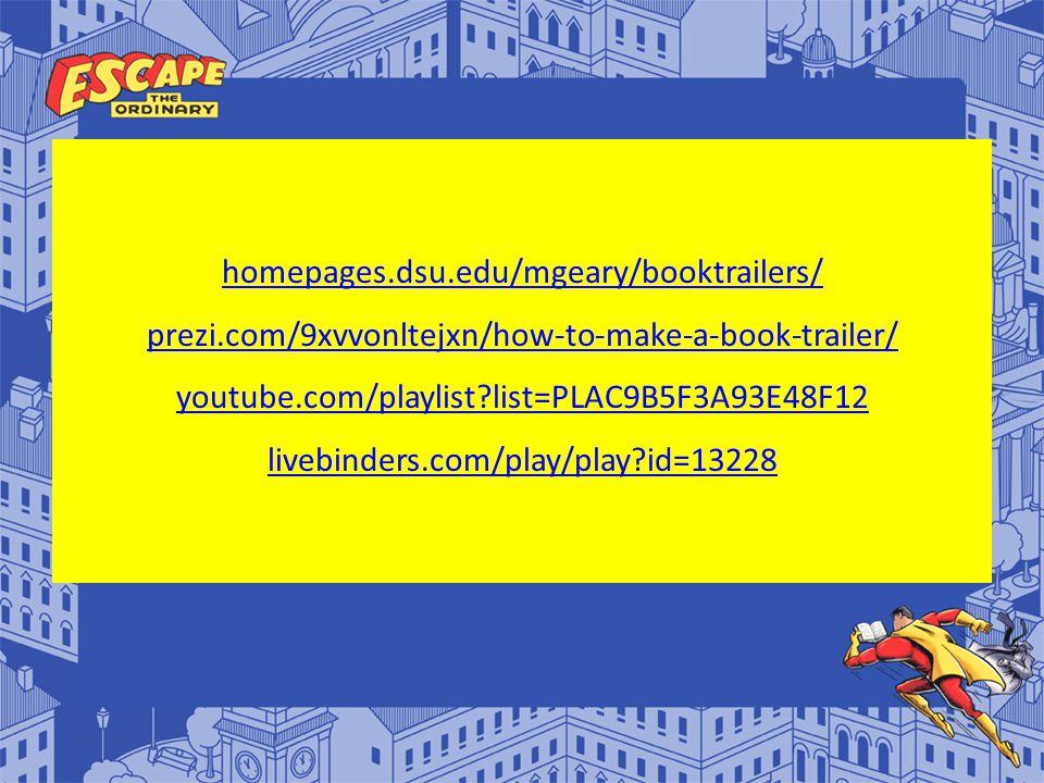homepages.dsu.edu/mgeary/booktrailers/ prezi.com/9xvvonltejxn/how-to-make-a-book-trailer/ youtube.com/playlist list=PLAC9B5F3A93E48F12 livebinders.com/play/play id=13228