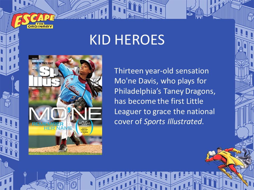 KID HEROES Thirteen year-old sensation Mo'ne Davis, who plays for Philadelphia's Taney Dragons, has become the first Little Leaguer to grace the natio