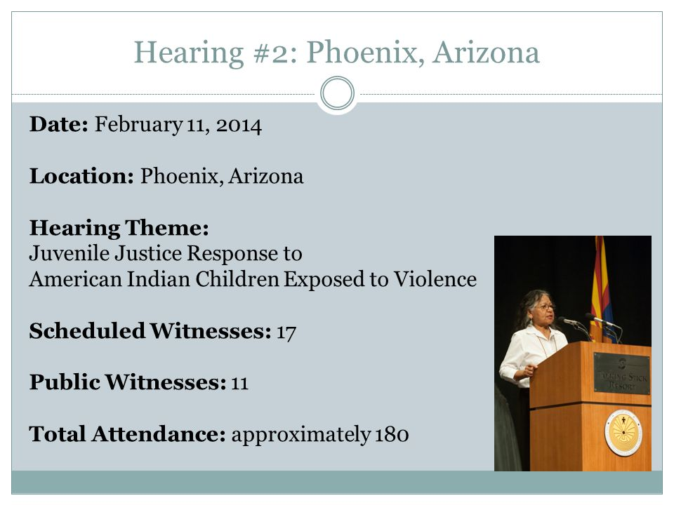 Hearing #2: Phoenix, Arizona Date: February 11, 2014 Location: Phoenix, Arizona Hearing Theme: Juvenile Justice Response to American Indian Children Exposed to Violence Scheduled Witnesses: 17 Public Witnesses: 11 Total Attendance: approximately 180