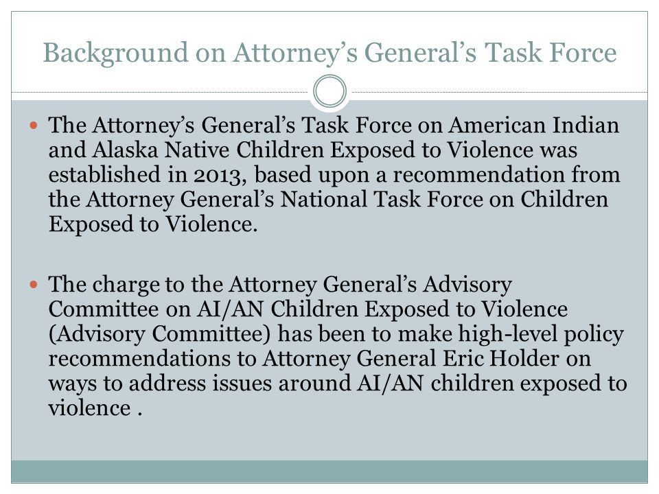 Background on Attorney's General's Task Force The Attorney's General's Task Force on American Indian and Alaska Native Children Exposed to Violence was established in 2013, based upon a recommendation from the Attorney General's National Task Force on Children Exposed to Violence.