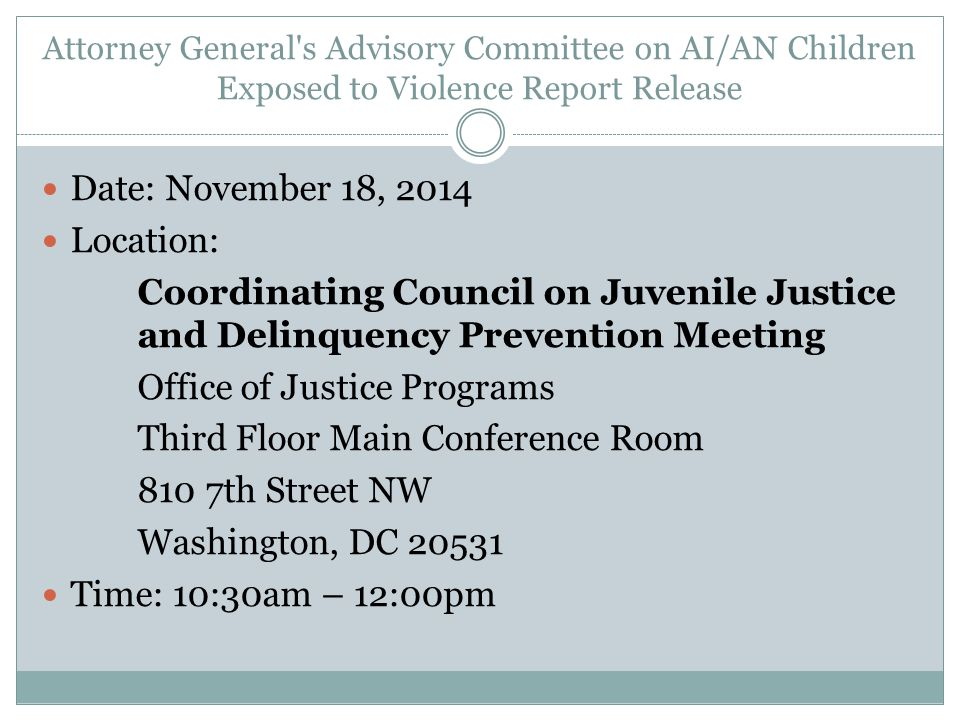 Attorney General s Advisory Committee on AI/AN Children Exposed to Violence Report Release Date: November 18, 2014 Location: Coordinating Council on Juvenile Justice and Delinquency Prevention Meeting Office of Justice Programs Third Floor Main Conference Room 810 7th Street NW Washington, DC 20531 Time: 10:30am – 12:00pm