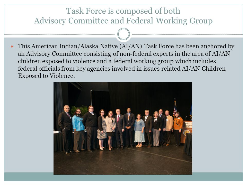 Task Force is composed of both Advisory Committee and Federal Working Group This American Indian/Alaska Native (AI/AN) Task Force has been anchored by an Advisory Committee consisting of non-federal experts in the area of AI/AN children exposed to violence and a federal working group which includes federal officials from key agencies involved in issues related AI/AN Children Exposed to Violence.