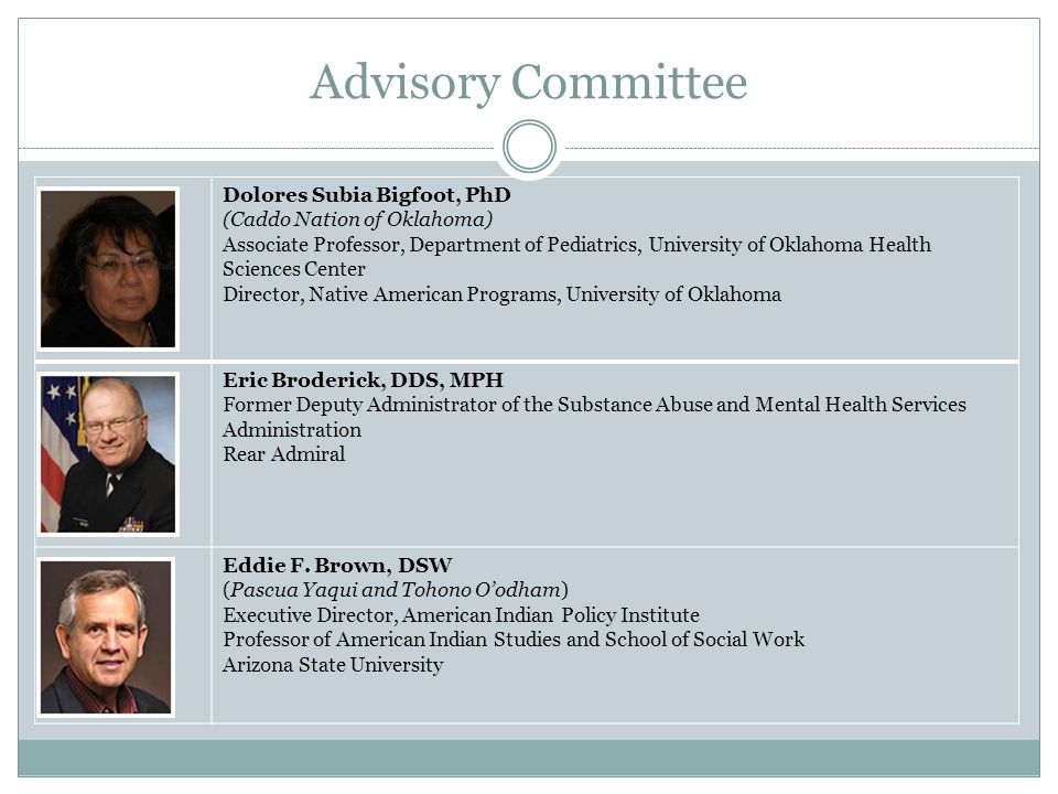 Advisory Committee Valerie Davidson (Yup'ik) Senior Director, Legal and Intergovernmental Affairs for the Alaska Native Tribal Health Consortium Senator Byron Dorgan Chairman of the Board of Advisors Center for Native American Youth Former U.S.