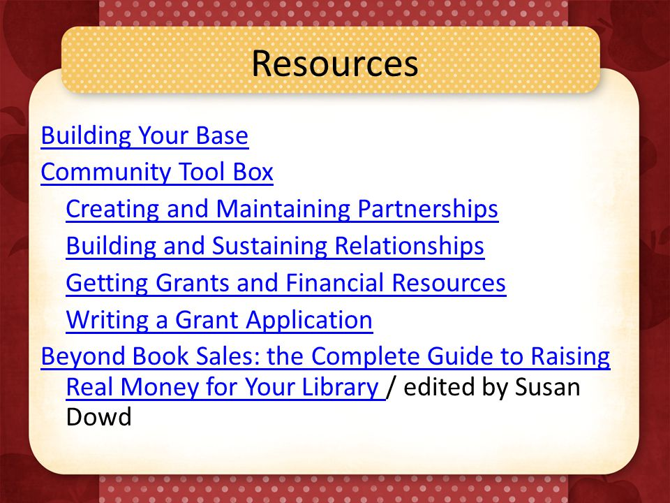 Resources Building Your Base Community Tool Box Creating and Maintaining Partnerships Building and Sustaining Relationships Getting Grants and Financial Resources Writing a Grant Application Beyond Book Sales: the Complete Guide to Raising Real Money for Your Library Beyond Book Sales: the Complete Guide to Raising Real Money for Your Library / edited by Susan Dowd