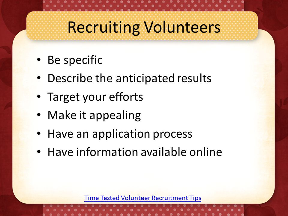 Recruiting Volunteers Be specific Describe the anticipated results Target your efforts Make it appealing Have an application process Have information available online Time Tested Volunteer Recruitment Tips