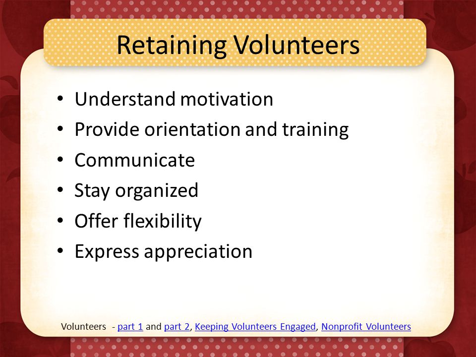 Retaining Volunteers Understand motivation Provide orientation and training Communicate Stay organized Offer flexibility Express appreciation Volunteers - part 1 and part 2, Keeping Volunteers Engaged, Nonprofit Volunteerspart 1part 2Keeping Volunteers EngagedNonprofit Volunteers