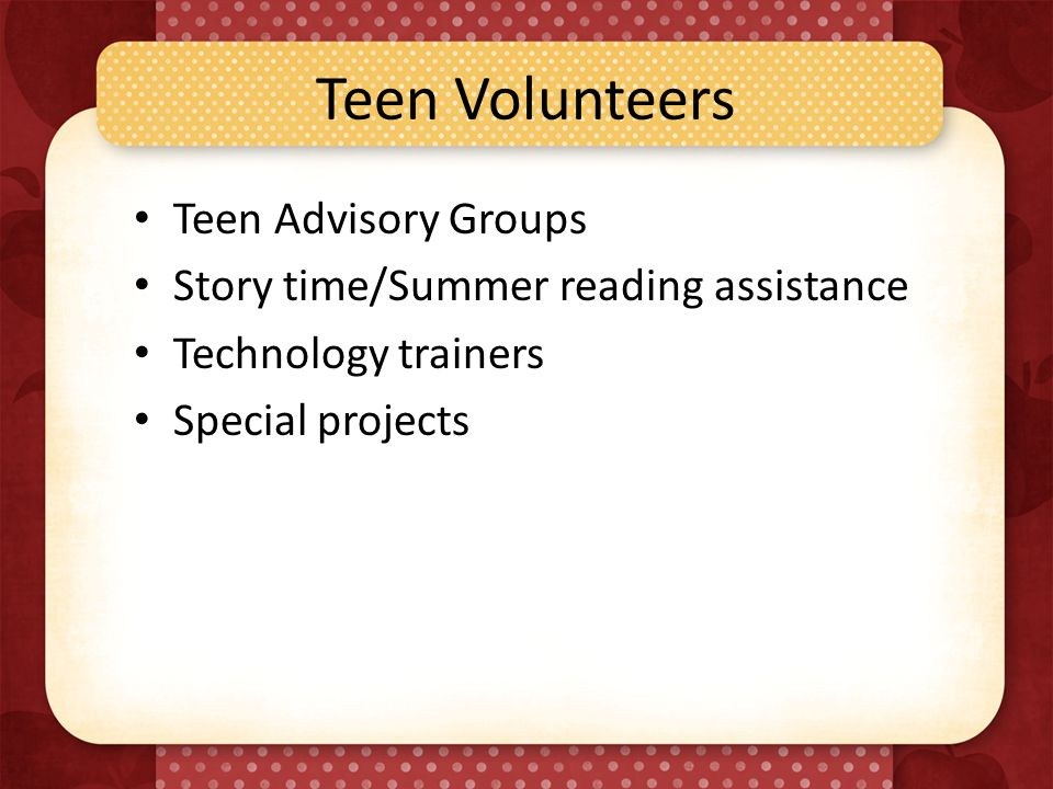 Teen Volunteers Teen Advisory Groups Story time/Summer reading assistance Technology trainers Special projects