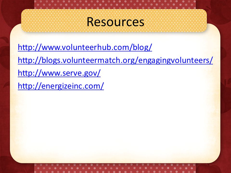 Resources http://www.volunteerhub.com/blog/ http://blogs.volunteermatch.org/engagingvolunteers/ http://www.serve.gov/ http://energizeinc.com/