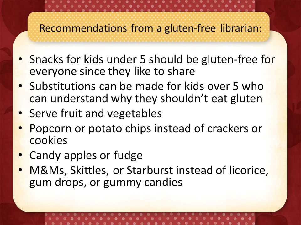 Recommendations from a gluten-free librarian: Snacks for kids under 5 should be gluten-free for everyone since they like to share Substitutions can be made for kids over 5 who can understand why they shouldn't eat gluten Serve fruit and vegetables Popcorn or potato chips instead of crackers or cookies Candy apples or fudge M&Ms, Skittles, or Starburst instead of licorice, gum drops, or gummy candies