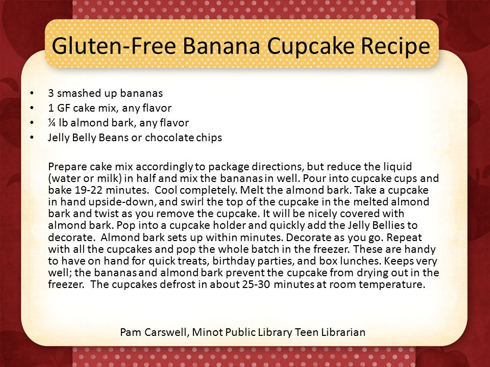 Gluten-Free Banana Cupcake Recipe 3 smashed up bananas 1 GF cake mix, any flavor ¼ lb almond bark, any flavor Jelly Belly Beans or chocolate chips Prepare cake mix accordingly to package directions, but reduce the liquid (water or milk) in half and mix the bananas in well.