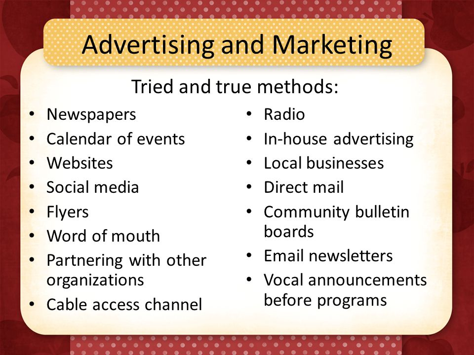 Advertising and Marketing Newspapers Calendar of events Websites Social media Flyers Word of mouth Partnering with other organizations Cable access channel Radio In-house advertising Local businesses Direct mail Community bulletin boards Email newsletters Vocal announcements before programs Tried and true methods: