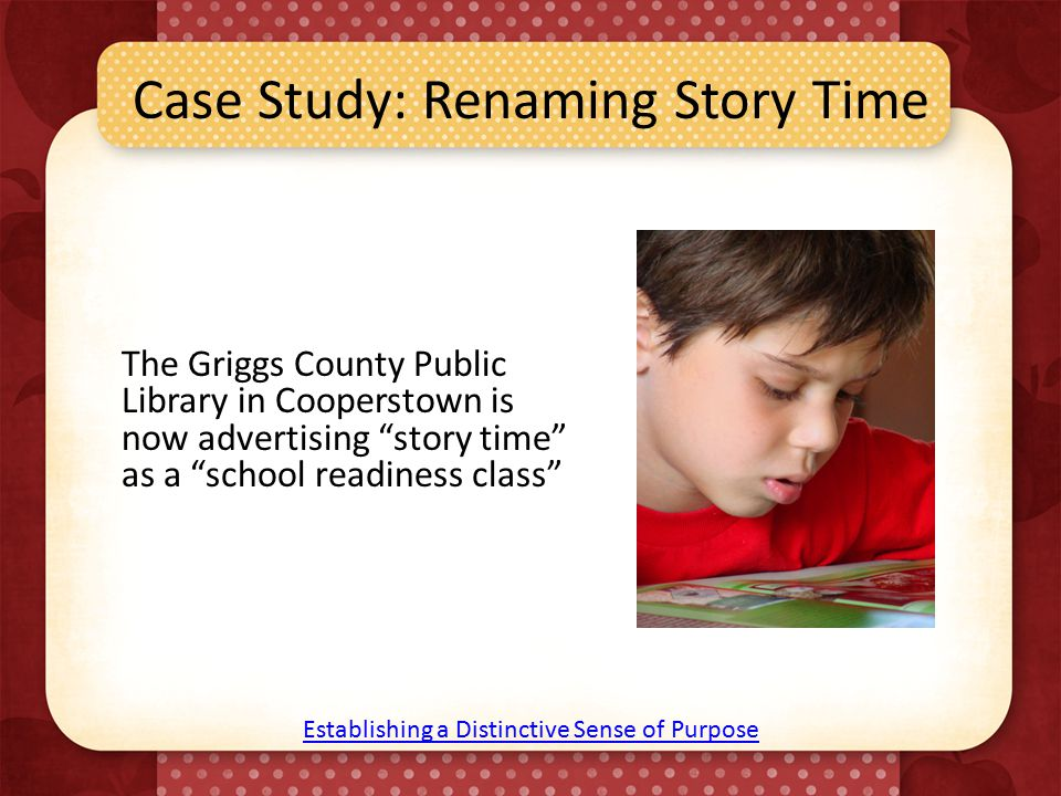 Case Study: Renaming Story Time The Griggs County Public Library in Cooperstown is now advertising story time as a school readiness class Establishing a Distinctive Sense of Purpose