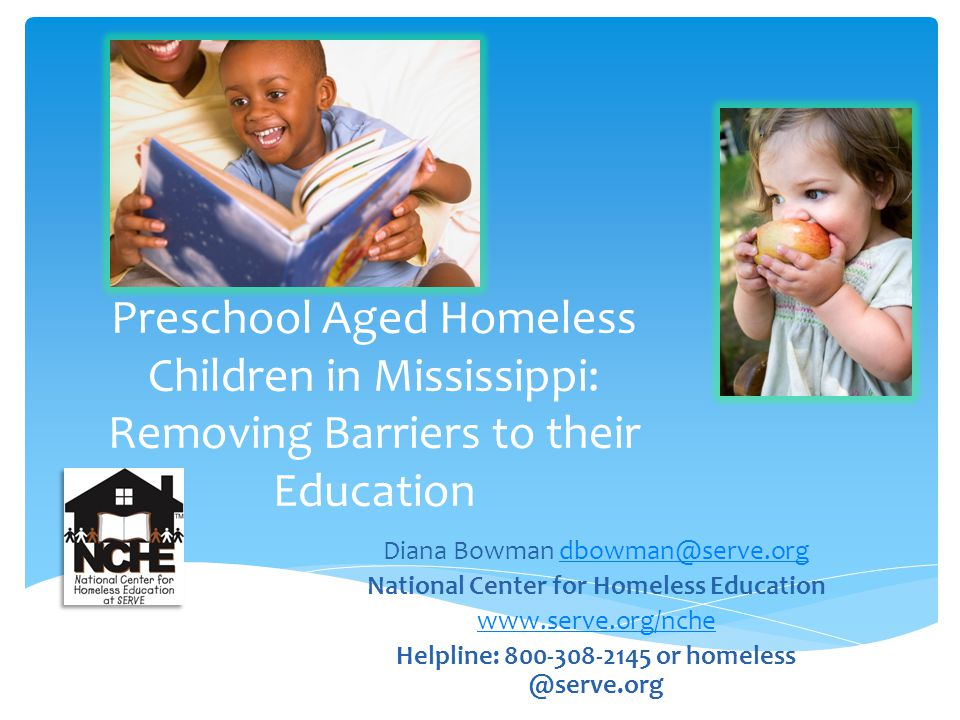 Preschool Aged Homeless Children in Mississippi: Removing Barriers to their Education Diana Bowman dbowman@serve.orgdbowman@serve.org National Center for Homeless Education www.serve.org/nche Helpline: 800-308-2145 or homeless @serve.org