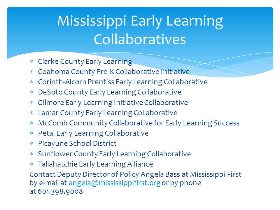  Clarke County Early Learning  Coahoma County Pre-K Collaborative Initiative  Corinth-Alcorn Prentiss Early Learning Collaborative  DeSoto County Early Learning Collaborative  Gilmore Early Learning Initiative Collaborative  Lamar County Early Learning Collaborative  McComb Community Collaborative for Early Learning Success  Petal Early Learning Collaborative  Picayune School District  Sunflower County Early Learning Collaborative  Tallahatchie Early Learning Alliance Contact Deputy Director of Policy Angela Bass at Mississippi First by e-mail at angela@mississippifirst.org or by phone at 601.398.9008angela@mississippifirst.org Mississippi Early Learning Collaboratives