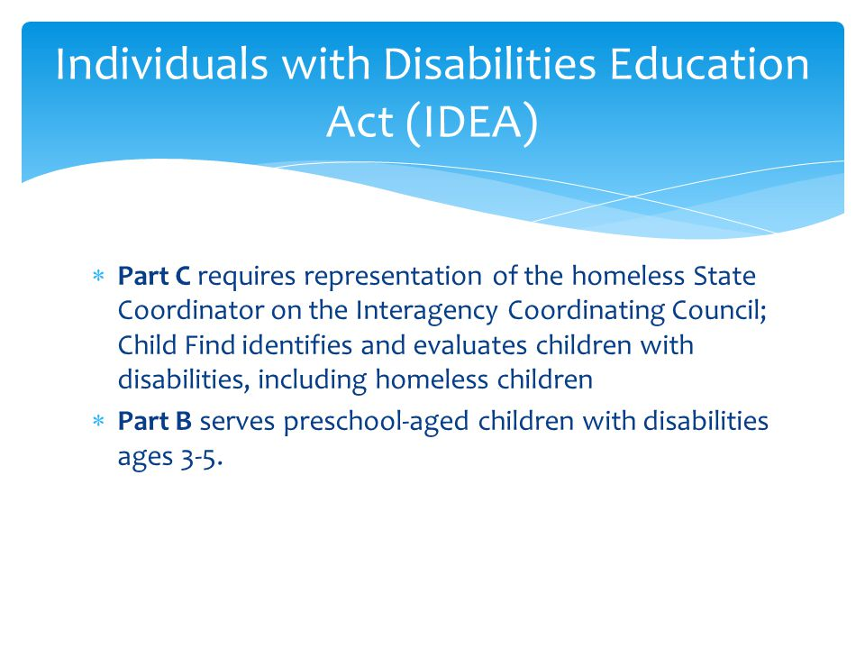  Part C requires representation of the homeless State Coordinator on the Interagency Coordinating Council; Child Find identifies and evaluates children with disabilities, including homeless children  Part B serves preschool-aged children with disabilities ages 3-5.