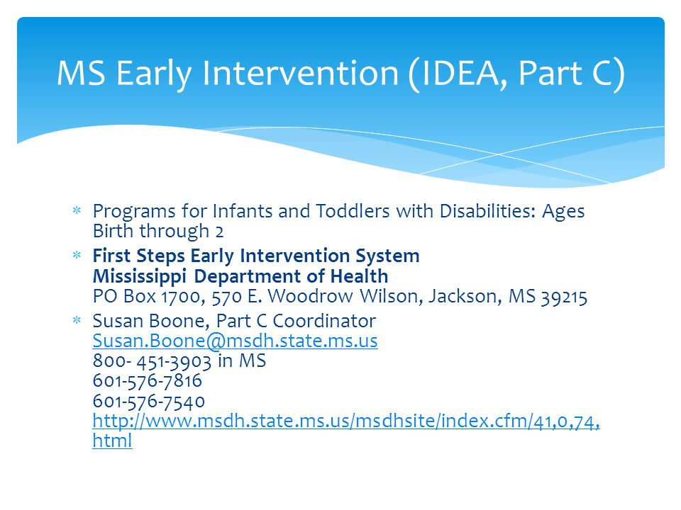  Programs for Infants and Toddlers with Disabilities: Ages Birth through 2  First Steps Early Intervention System Mississippi Department of Health PO Box 1700, 570 E.
